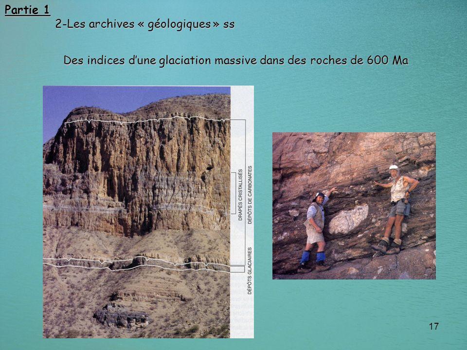 17 Partie 1 2-Les archives « géologiques » ss 2-Les archives « géologiques » ss Des indices dune glaciation massive dans des roches de 600 Ma