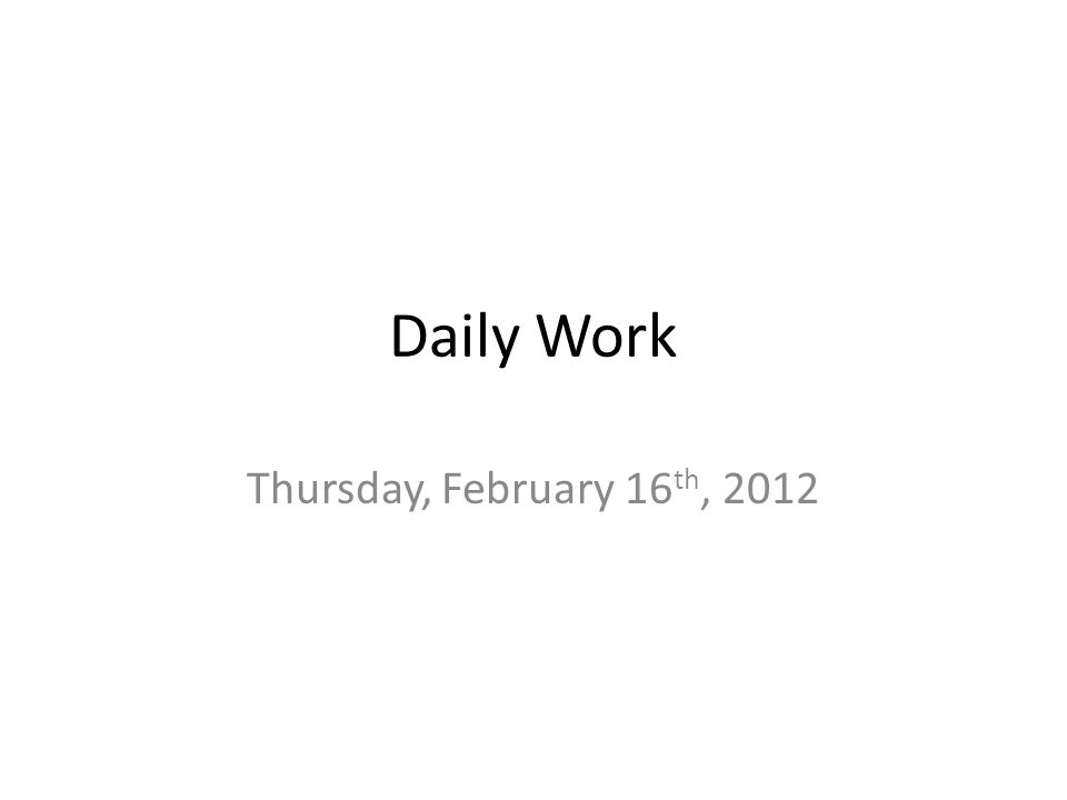 Daily Work Thursday, February 16 th, 2012