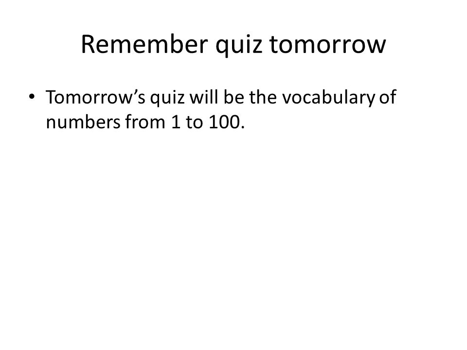 Remember quiz tomorrow Tomorrows quiz will be the vocabulary of numbers from 1 to 100.