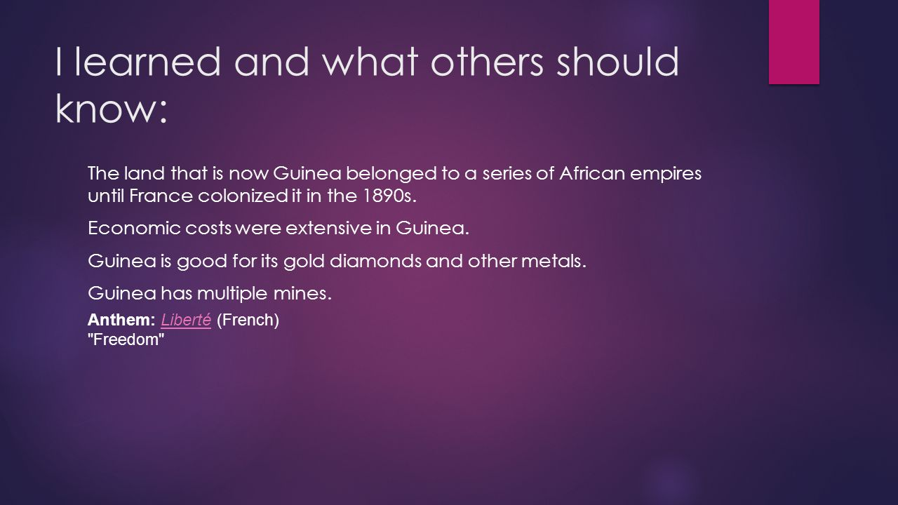 I learned and what others should know: The land that is now Guinea belonged to a series of African empires until France colonized it in the 1890s.