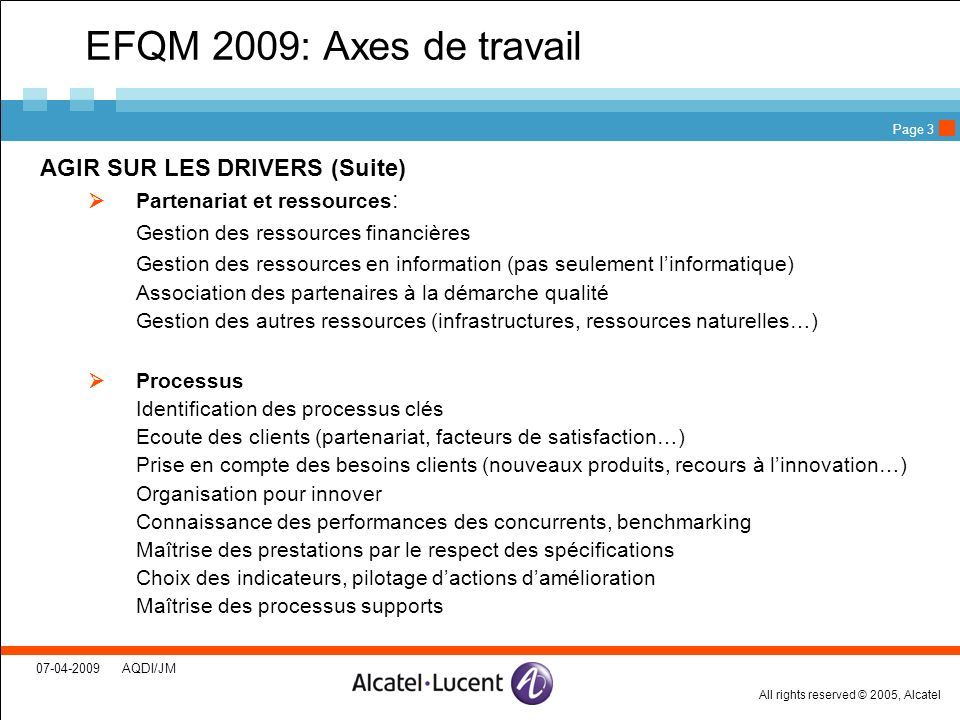 All rights reserved © 2005, Alcatel 07-04-2009 AQDI/JM Page 3 EFQM 2009: Axes de travail AGIR SUR LES DRIVERS (Suite) Partenariat et ressources : Gest