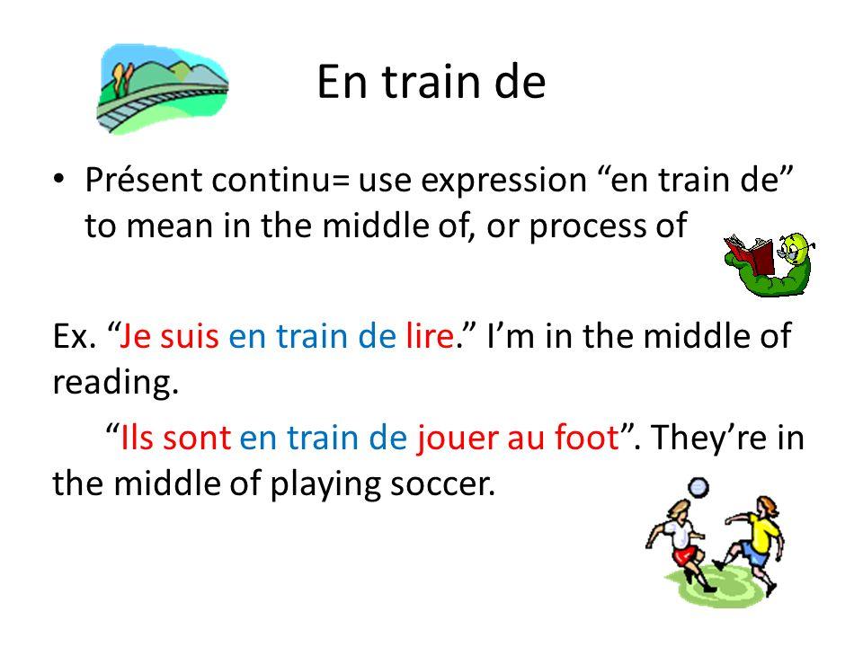 En train de Présent continu= use expression en train de to mean in the middle of, or process of Ex. Je suis en train de lire. Im in the middle of read