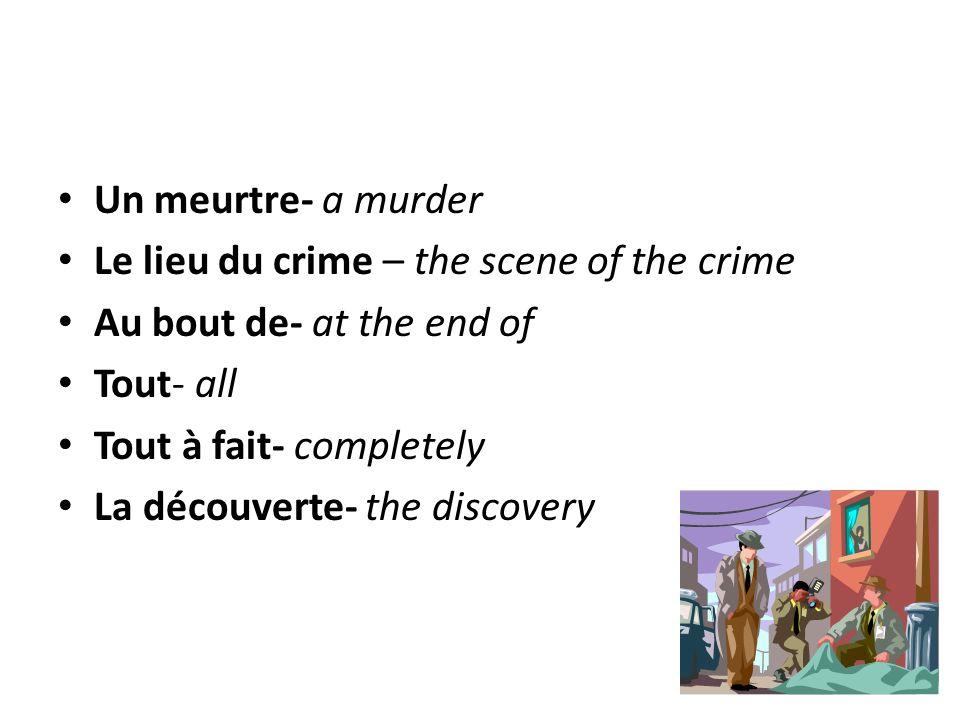 Un meurtre- a murder Le lieu du crime – the scene of the crime Au bout de- at the end of Tout- all Tout à fait- completely La découverte- the discover