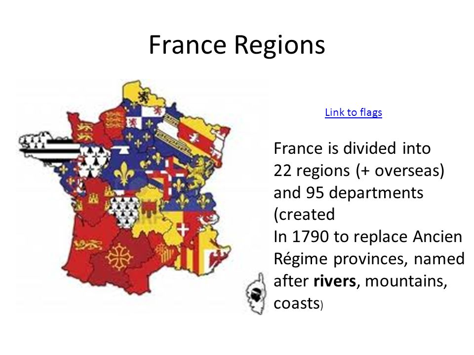France Regions Link to flags France is divided into 22 regions (+ overseas) and 95 departments (created In 1790 to replace Ancien Régime provinces, na
