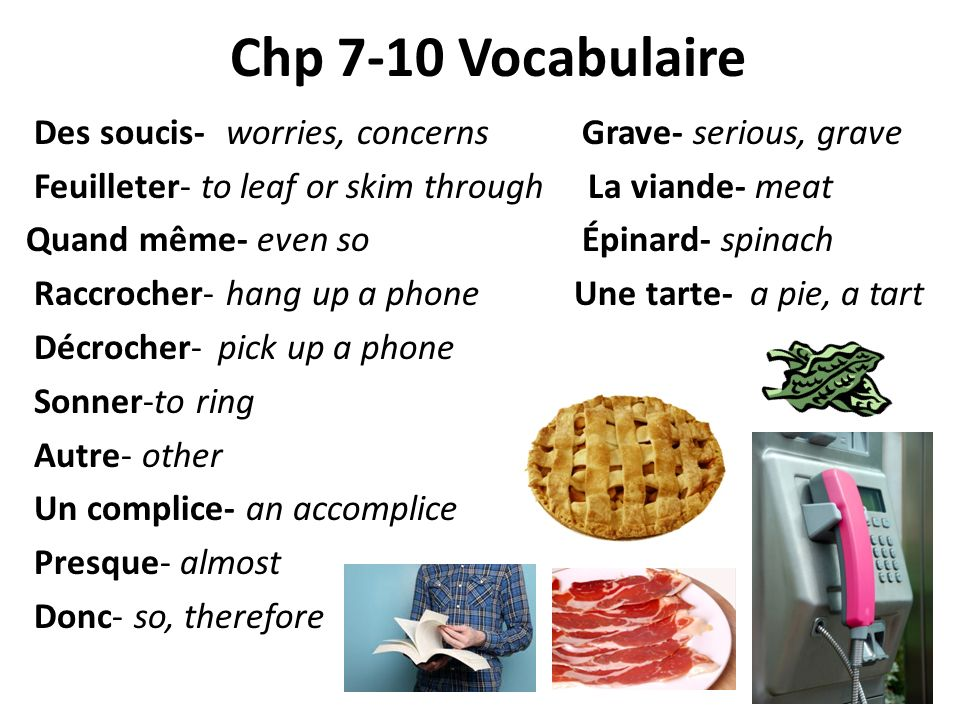 Chp 7-10 Vocabulaire Des soucis- worries, concerns Grave- serious, grave Feuilleter- to leaf or skim through La viande- meat Quand même- even so Épinard- spinach Raccrocher- hang up a phone Une tarte- a pie, a tart Décrocher-pick up a phone Sonner-to ring Autre- other Un complice- an accomplice Presque- almost Donc- so, therefore