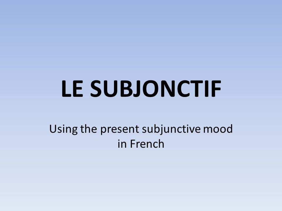 LE SUBJONCTIF Using the present subjunctive mood in French