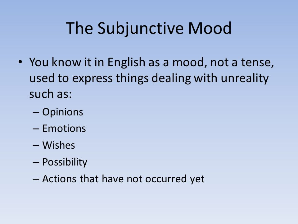 The Subjunctive Mood You know it in English as a mood, not a tense, used to express things dealing with unreality such as: – Opinions – Emotions – Wishes – Possibility – Actions that have not occurred yet