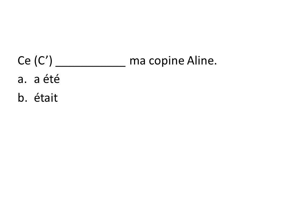 Ce (C) ___________ ma copine Aline. a.a été b.était