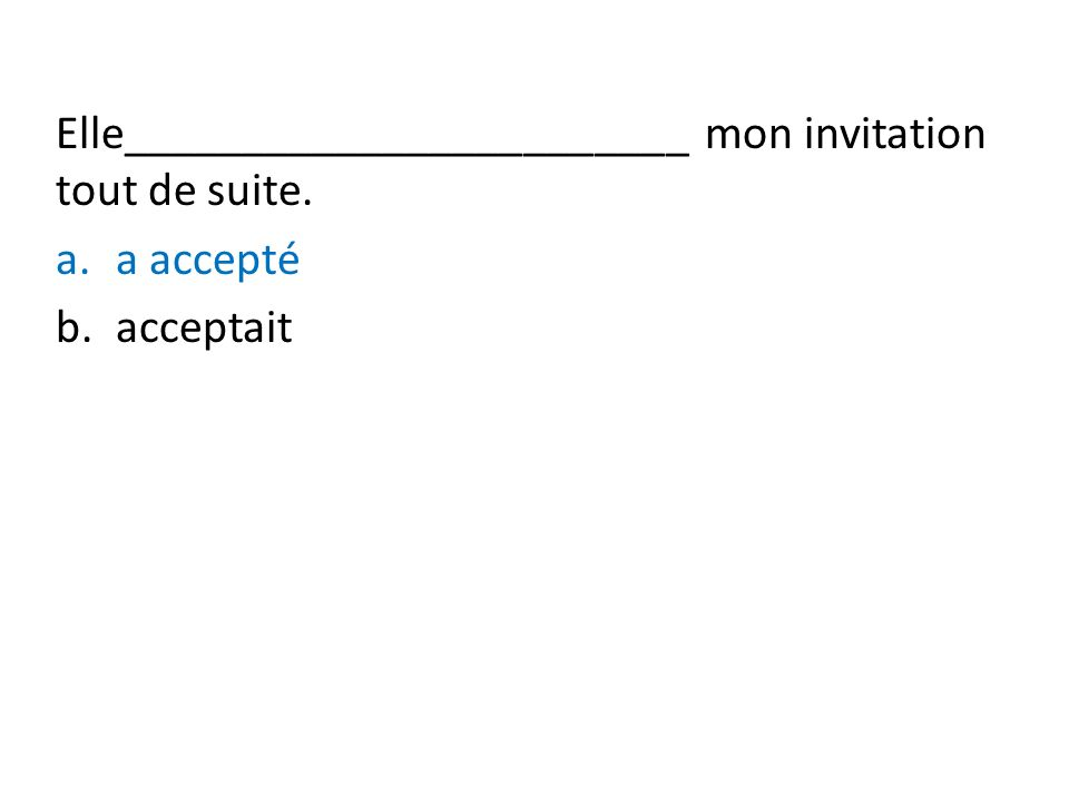 Elle________________________ mon invitation tout de suite. a.a accepté b.acceptait