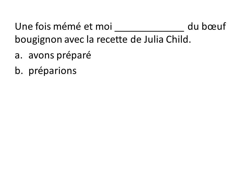 Une fois mémé et moi _____________ du bœuf bougignon avec la recette de Julia Child.