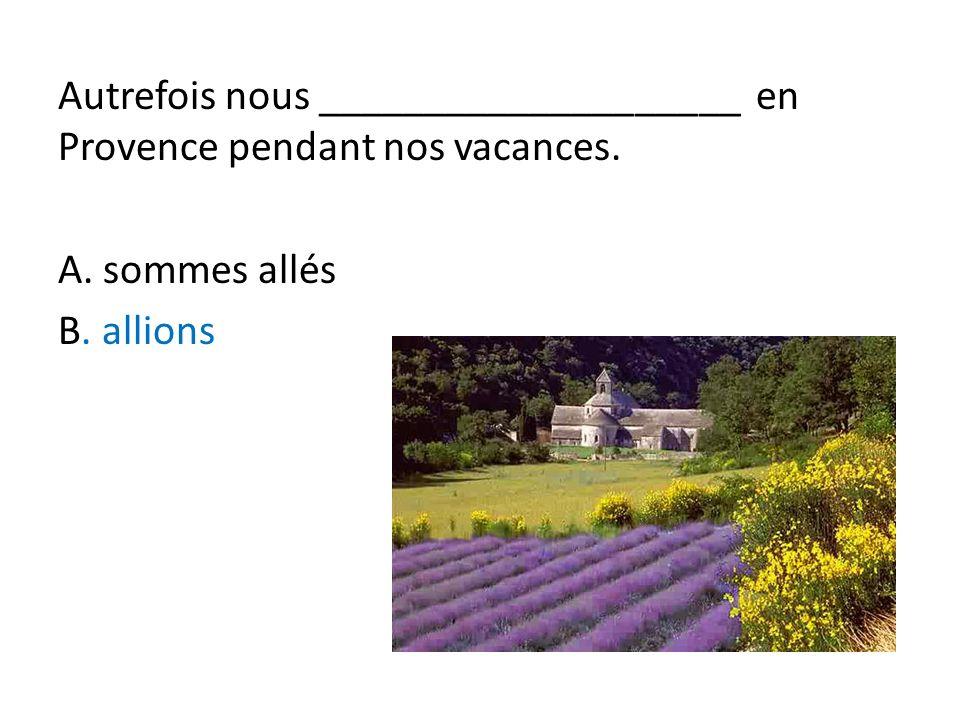 Autrefois nous ____________________ en Provence pendant nos vacances. A. sommes allés B. allions