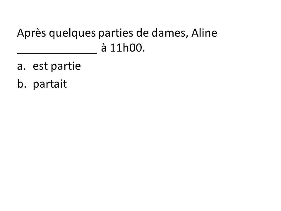 Après quelques parties de dames, Aline _____________ à 11h00. a.est partie b.partait