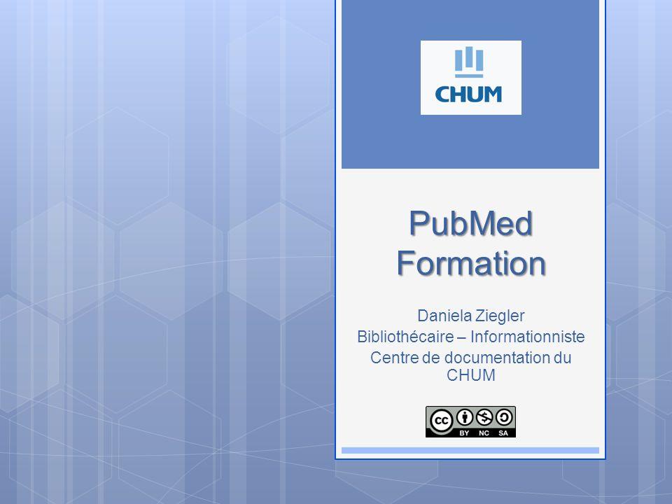 PubMed Formation PubMed Formation Daniela Ziegler Bibliothécaire – Informationniste Centre de documentation du CHUM