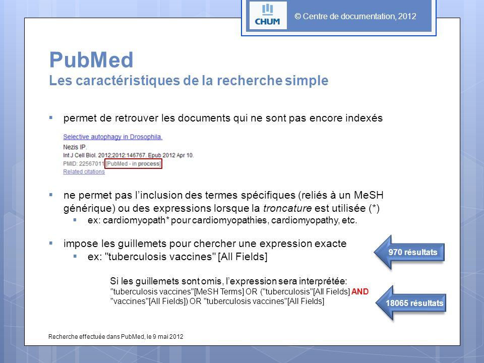 © Centre de documentation, 2012 PubMed Les caractéristiques de la recherche simple permet de retrouver les documents qui ne sont pas encore indexés ne