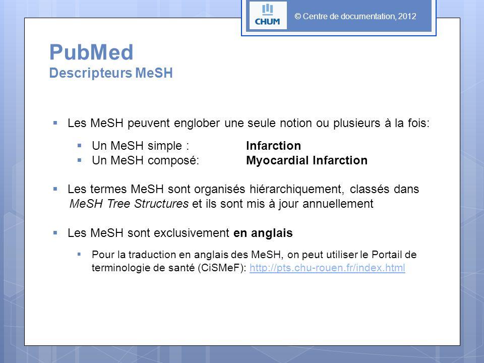 © Centre de documentation, 2012 Les MeSH peuvent englober une seule notion ou plusieurs à la fois: Un MeSH simple : Infarction Un MeSH composé:Myocardial Infarction Les termes MeSH sont organisés hiérarchiquement, classés dans MeSH Tree Structures et ils sont mis à jour annuellement Les MeSH sont exclusivement en anglais Pour la traduction en anglais des MeSH, on peut utiliser le Portail de terminologie de santé (CiSMeF): http://pts.chu-rouen.fr/index.htmlhttp://pts.chu-rouen.fr/index.html PubMed Descripteurs MeSH