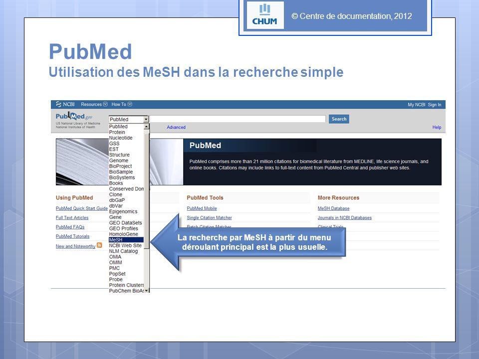© Centre de documentation, 2012 PubMed Utilisation des MeSH dans la recherche simple La recherche par MeSH à partir du menu déroulant principal est la