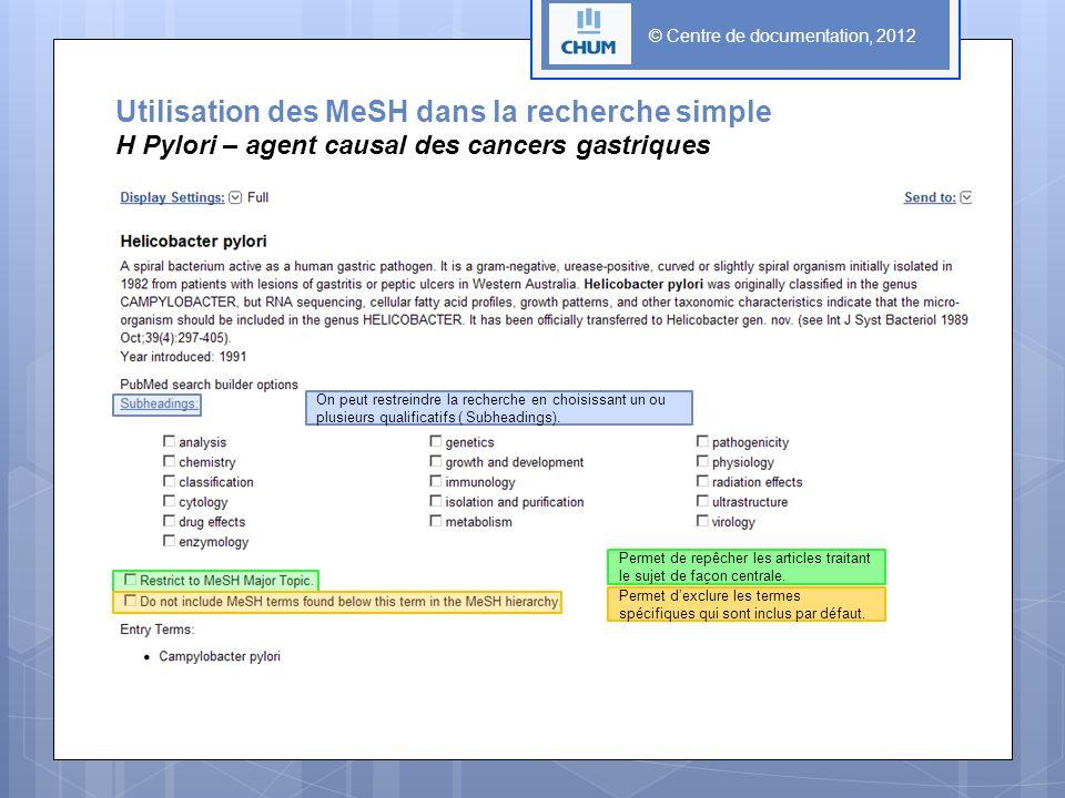 © Centre de documentation, 2012 Utilisation des MeSH dans la recherche simple H Pylori – agent causal des cancers gastriques On peut restreindre la recherche en choisissant un ou plusieurs qualificatifs ( Subheadings).