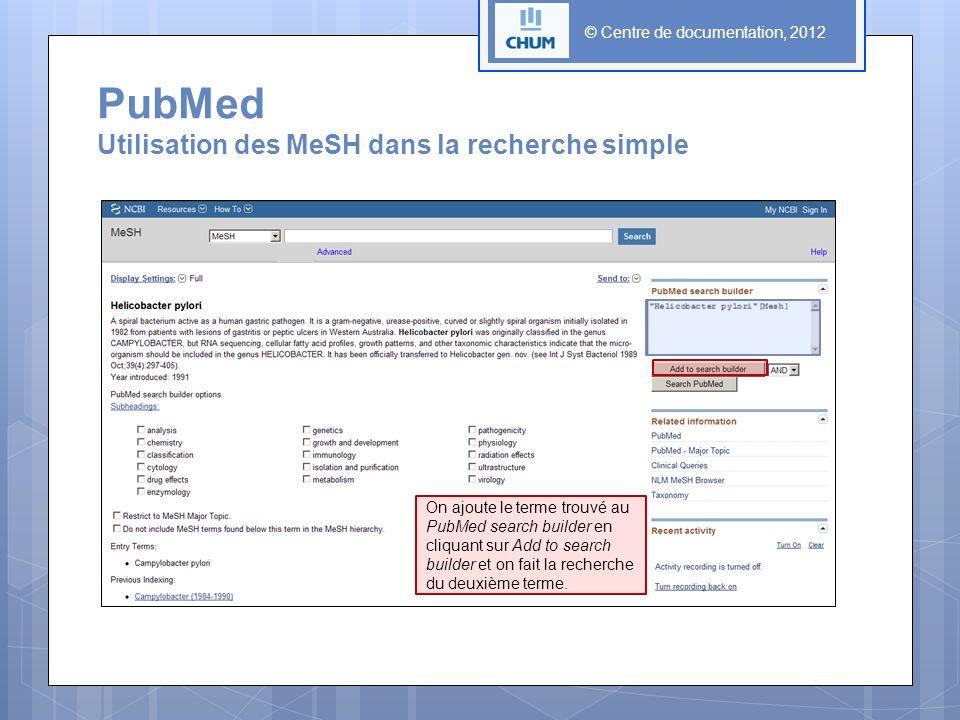 © Centre de documentation, 2012 PubMed Utilisation des MeSH dans la recherche simple On ajoute le terme trouvé au PubMed search builder en cliquant sur Add to search builder et on fait la recherche du deuxième terme.