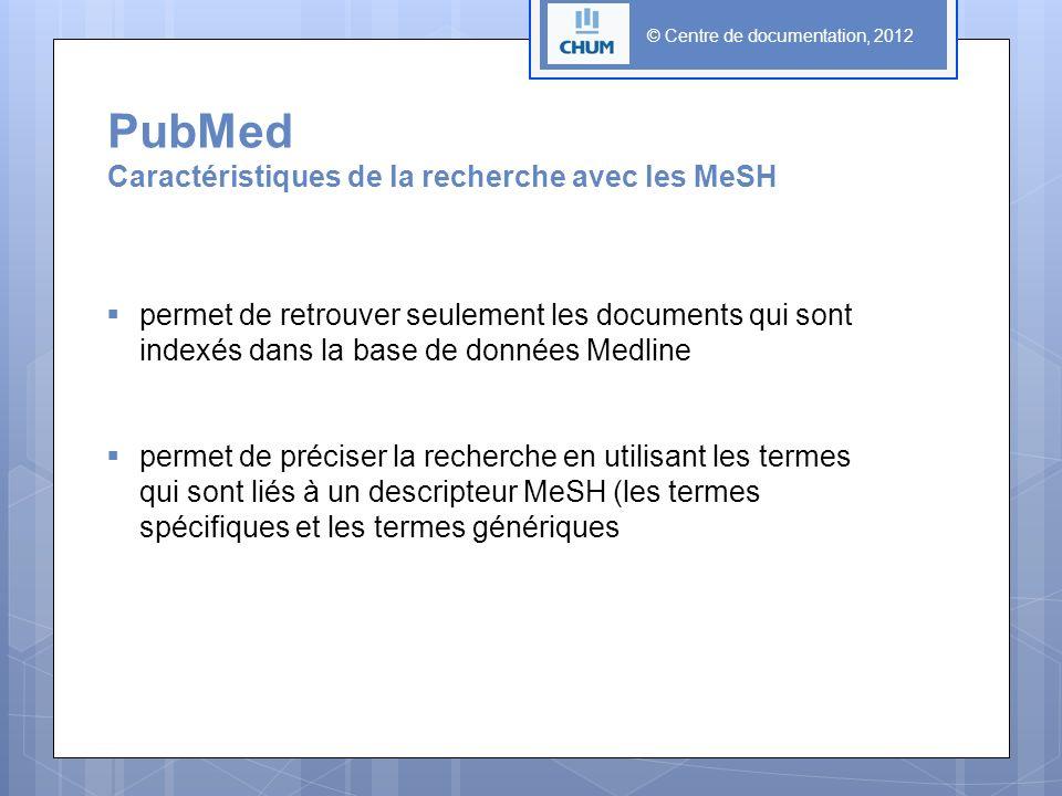 © Centre de documentation, 2012 PubMed Caractéristiques de la recherche avec les MeSH permet de retrouver seulement les documents qui sont indexés dans la base de données Medline permet de préciser la recherche en utilisant les termes qui sont liés à un descripteur MeSH (les termes spécifiques et les termes génériques