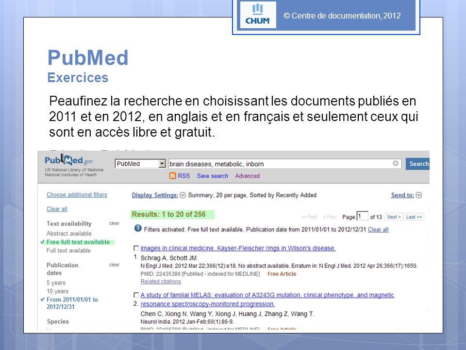 © Centre de documentation, 2012 PubMed Exercices Peaufinez la recherche en choisissant les documents publiés en 2011 et en 2012, en anglais et en français et seulement ceux qui sont en accès libre et gratuit.