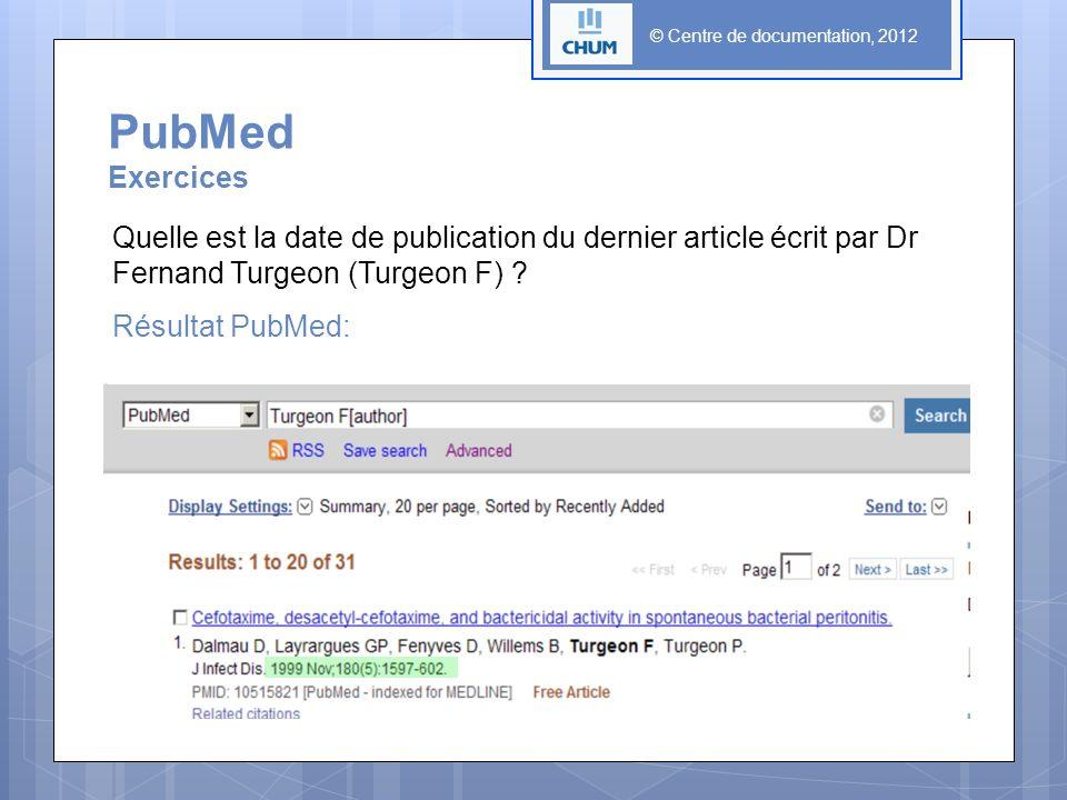 © Centre de documentation, 2012 PubMed Exercices Quelle est la date de publication du dernier article écrit par Dr Fernand Turgeon (Turgeon F) .