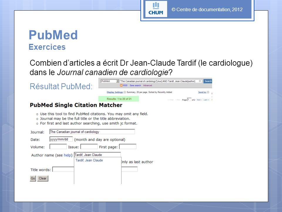 © Centre de documentation, 2012 PubMed Exercices Combien darticles a écrit Dr Jean-Claude Tardif (le cardiologue) dans le Journal canadien de cardiologie.