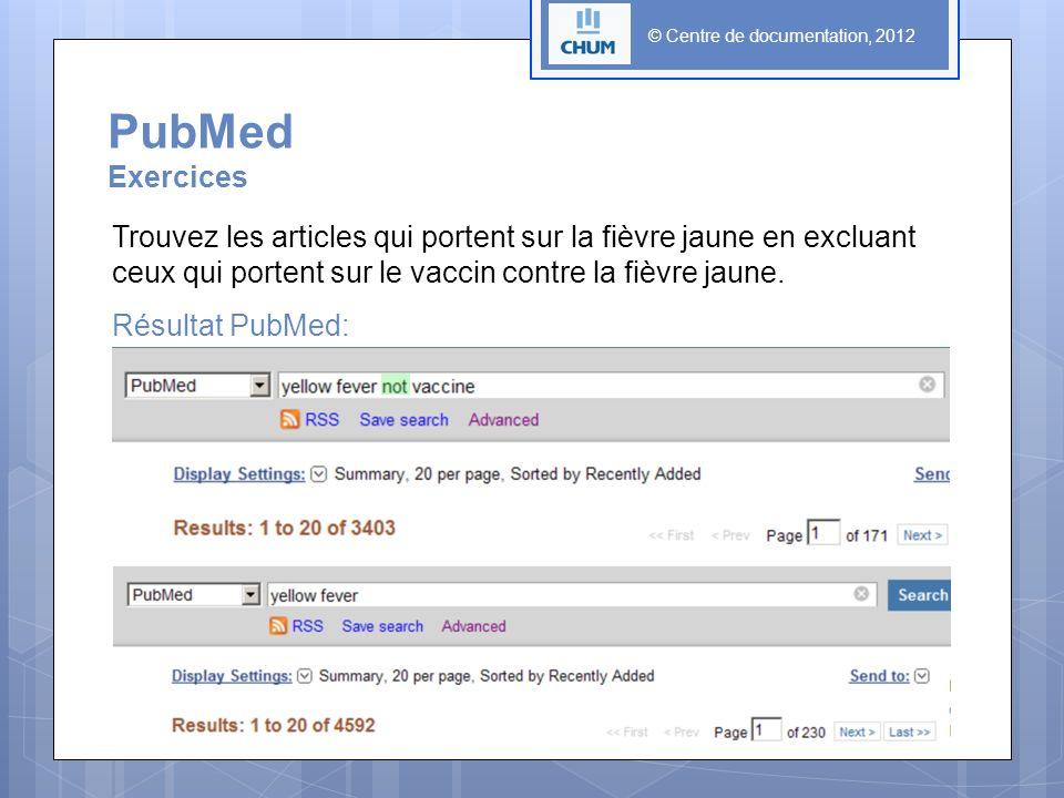 © Centre de documentation, 2012 PubMed Exercices Trouvez les articles qui portent sur la fièvre jaune en excluant ceux qui portent sur le vaccin contr