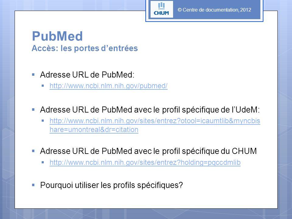 PubMed Accès: les portes dentrées © Centre de documentation, 2012 Adresse URL de PubMed: http://www.ncbi.nlm.nih.gov/pubmed/ Adresse URL de PubMed avec le profil spécifique de lUdeM: http://www.ncbi.nlm.nih.gov/sites/entrez?otool=icaumtlib&myncbis hare=umontreal&dr=citation http://www.ncbi.nlm.nih.gov/sites/entrez?otool=icaumtlib&myncbis hare=umontreal&dr=citation Adresse URL de PubMed avec le profil spécifique du CHUM http://www.ncbi.nlm.nih.gov/sites/entrez?holding=pqccdmlib Pourquoi utiliser les profils spécifiques?