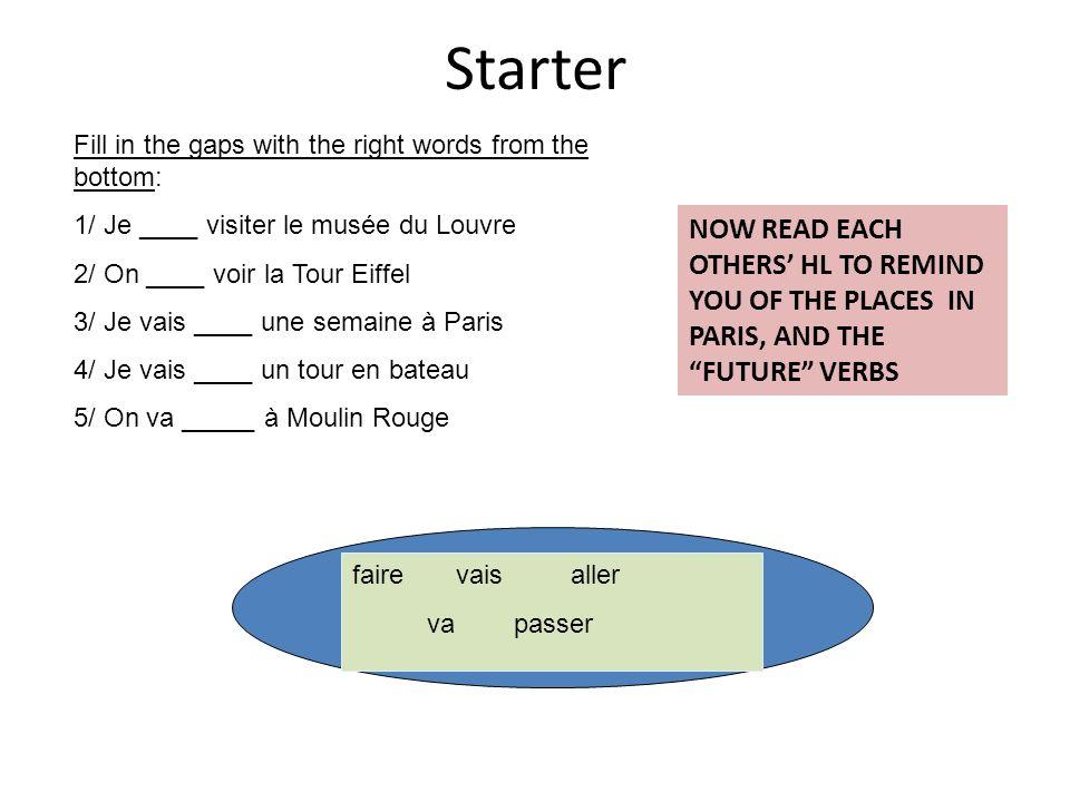 Starter Fill in the gaps with the right words from the bottom: 1/ Je ____ visiter le musée du Louvre 2/ On ____ voir la Tour Eiffel 3/ Je vais ____ une semaine à Paris 4/ Je vais ____ un tour en bateau 5/ On va _____ à Moulin Rouge faire vais aller va passer NOW READ EACH OTHERS HL TO REMIND YOU OF THE PLACES IN PARIS, AND THE FUTURE VERBS