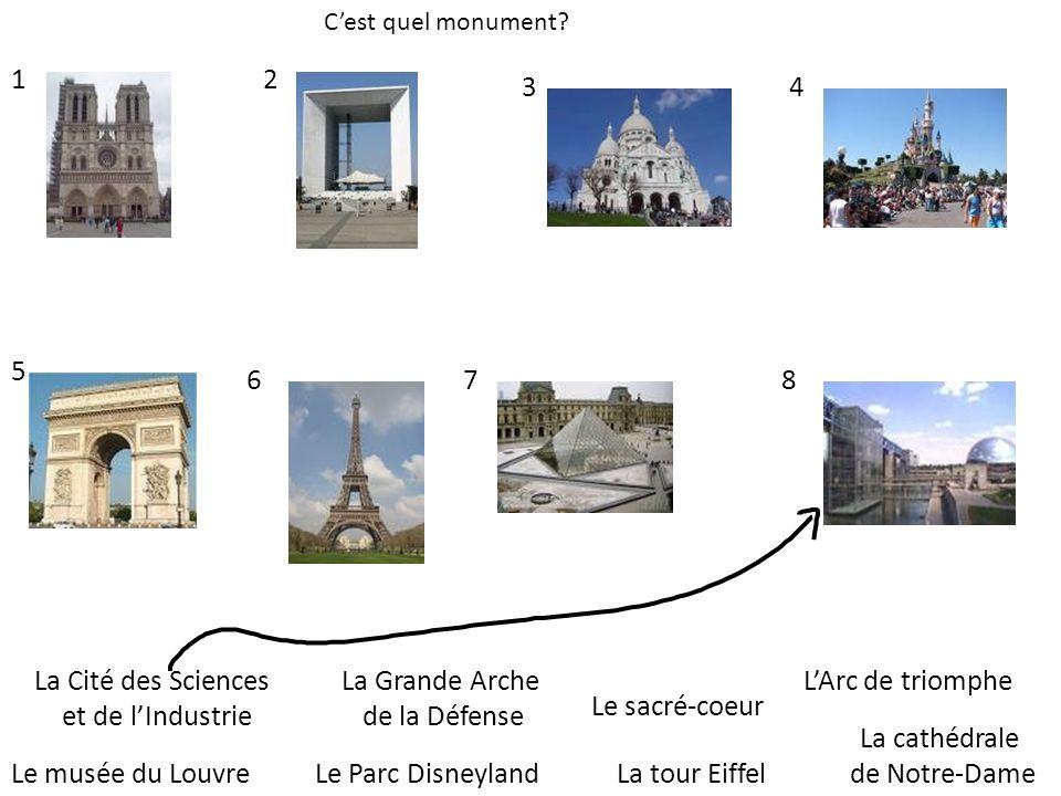 Cest quel monument? La tour Eiffel LArc de triomphe Le musée du Louvre La Grande Arche de la Défense Le sacré-coeur Le Parc Disneyland La cathédrale d