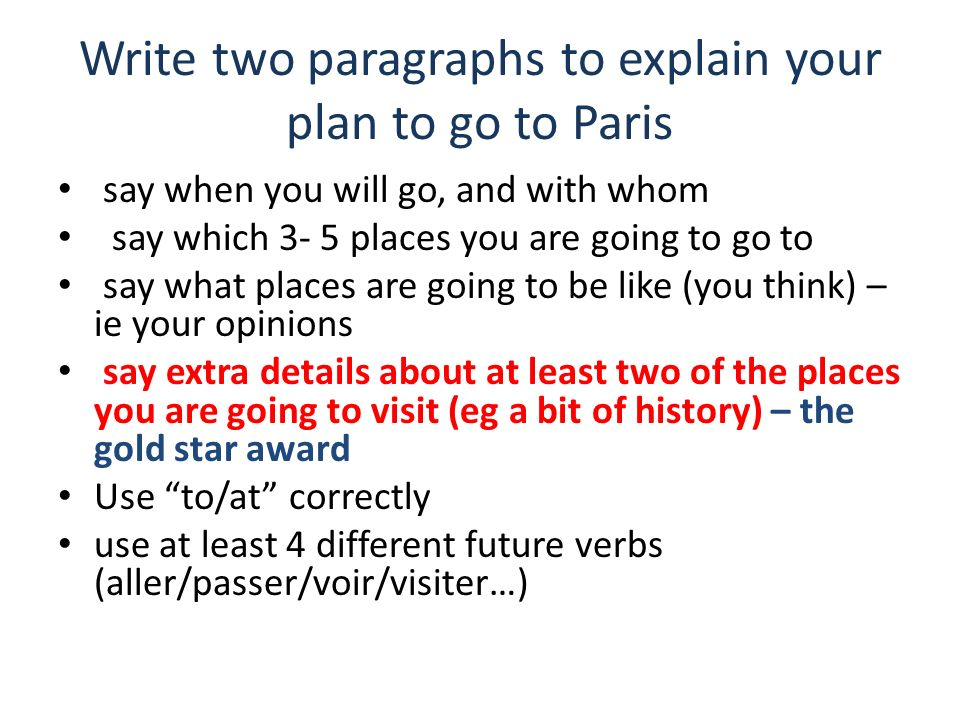 Write two paragraphs to explain your plan to go to Paris say when you will go, and with whom say which 3- 5 places you are going to go to say what pla