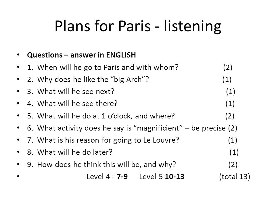 Plans for Paris - speaking Talk CLEARLY about your plans for your Paris visit ALL should say 4 things you WILL do, and when (4a/5c) MOST will do so, with connectives, and opinions, with no ambiguity (5b/5a) SOME will add extra details about the places they will visit (including some clear historical detail ) (5a/6c/b)