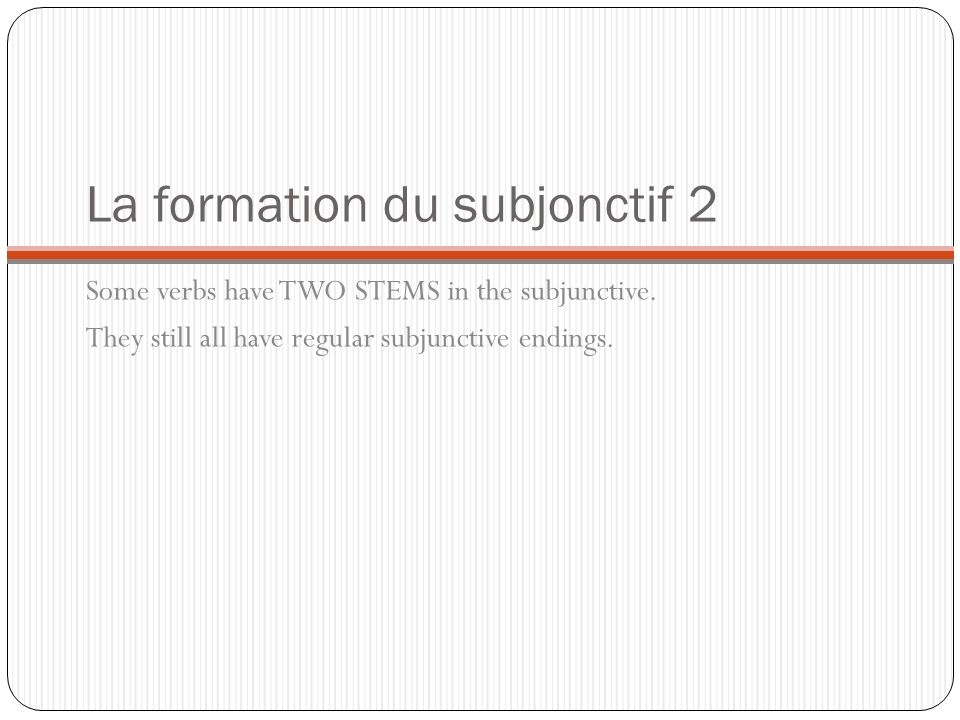 La formation du subjonctif 2 Some verbs have TWO STEMS in the subjunctive. They still all have regular subjunctive endings.
