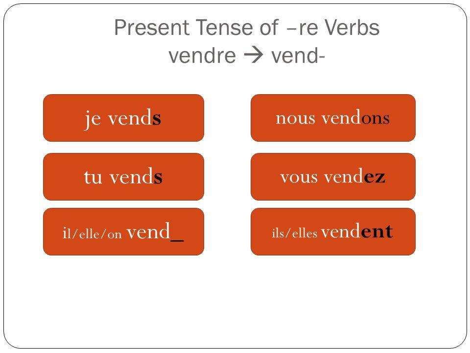 Present Tense of –re Verbs vendre vend- je vends tu vends i l/elle/on vend_ nous vendons vous vendez ils/elles vendent