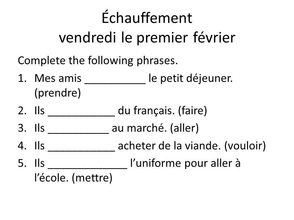 Échauffement vendredi le premier février Complete the following phrases. 1.Mes amis __________ le petit déjeuner. (prendre) 2.Ils ___________ du franç