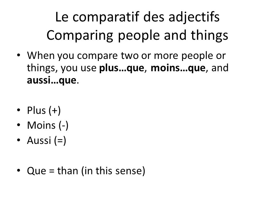 Le comparatif des adjectifs Comparing people and things When you compare two or more people or things, you use plus…que, moins…que, and aussi…que. Plu