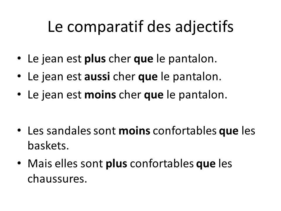 Le comparatif des adjectifs Le jean est plus cher que le pantalon. Le jean est aussi cher que le pantalon. Le jean est moins cher que le pantalon. Les