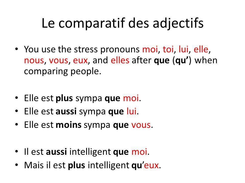 Le comparatif des adjectifs You use the stress pronouns moi, toi, lui, elle, nous, vous, eux, and elles after que (qu) when comparing people. Elle est