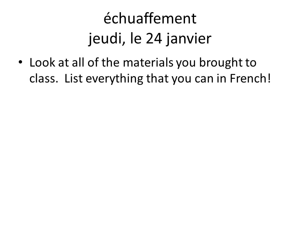 échuaffement jeudi, le 24 janvier Look at all of the materials you brought to class. List everything that you can in French!