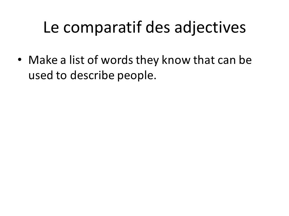 Le comparatif des adjectives Make a list of words they know that can be used to describe people.