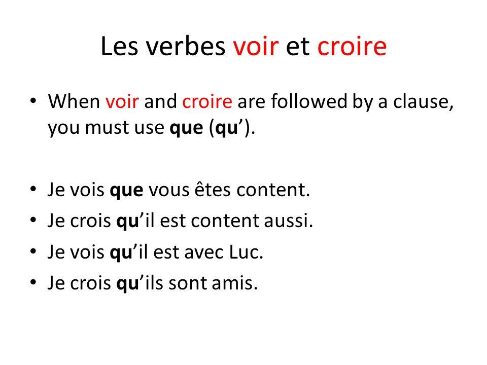 Les verbes voir et croire When voir and croire are followed by a clause, you must use que (qu). Je vois que vous êtes content. Je crois quil est conte