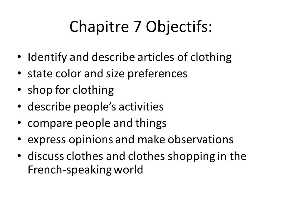 Chapitre 7 Objectifs: Identify and describe articles of clothing state color and size preferences shop for clothing describe peoples activities compare people and things express opinions and make observations discuss clothes and clothes shopping in the French-speaking world