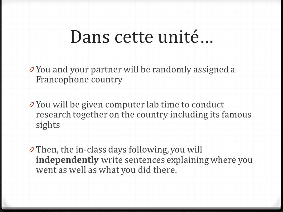 Dans cette unité… 0 You and your partner will be randomly assigned a Francophone country 0 You will be given computer lab time to conduct research together on the country including its famous sights 0 Then, the in-class days following, you will independently write sentences explaining where you went as well as what you did there.