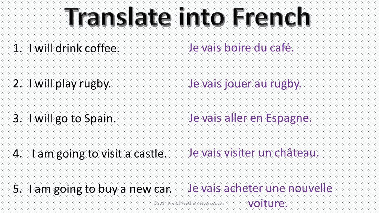 1.I will drink coffee. 2.I will play rugby. 3.I will go to Spain. 4. I am going to visit a castle. 5.I am going to buy a new car. Je vais boire du caf