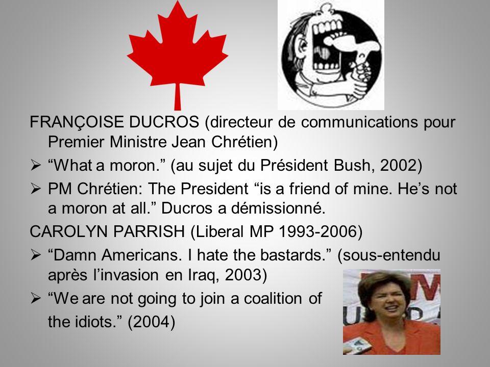 FRANÇOISE DUCROS (directeur de communications pour Premier Ministre Jean Chrétien) What a moron. (au sujet du Président Bush, 2002) PM Chrétien: The P