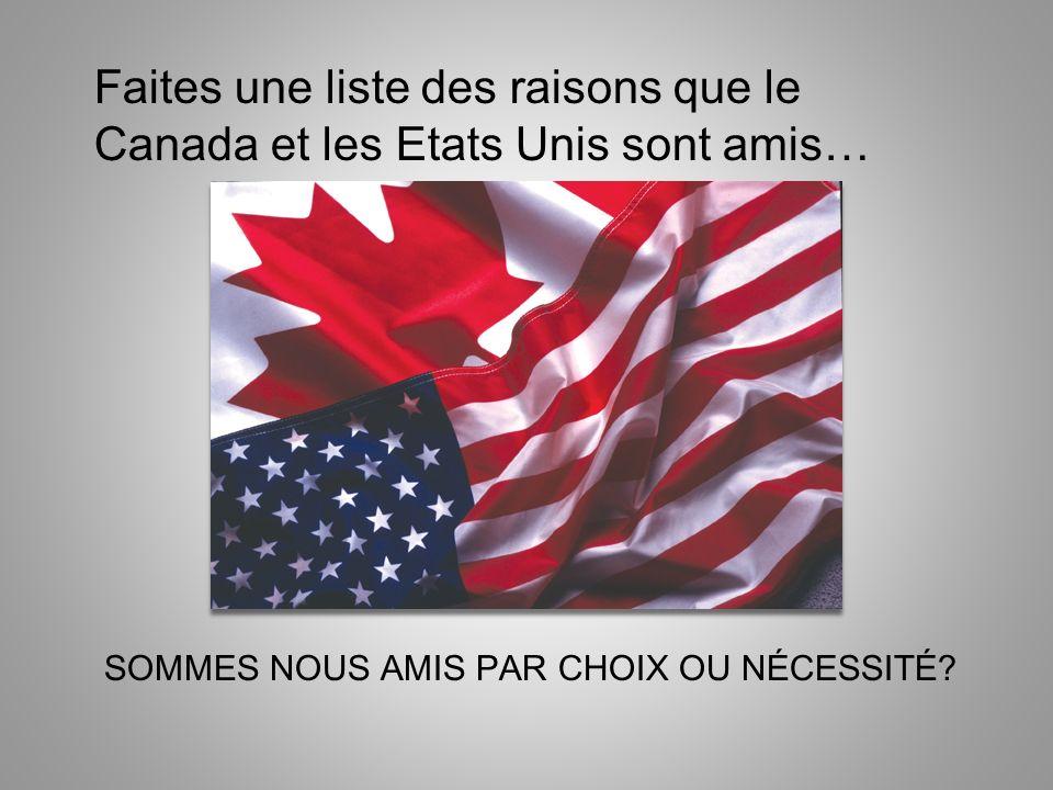 SOMMES NOUS AMIS PAR CHOIX OU NÉCESSITÉ? Faites une liste des raisons que le Canada et les Etats Unis sont amis…