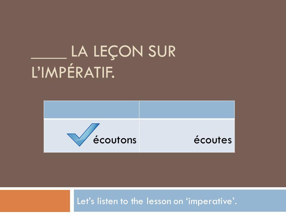 ____ LA LEÇON SUR LIMPÉRATIF. Lets listen to the lesson on imperative. écoutonsécoutes