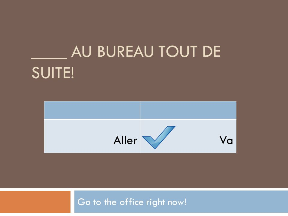____ AU BUREAU TOUT DE SUITE! Go to the office right now! AllerVa