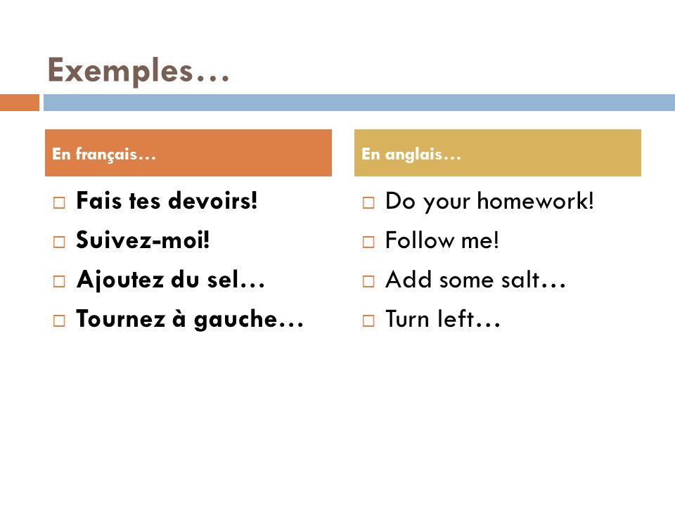 Exemples… Fais tes devoirs.Suivez-moi. Ajoutez du sel… Tournez à gauche… Do your homework.