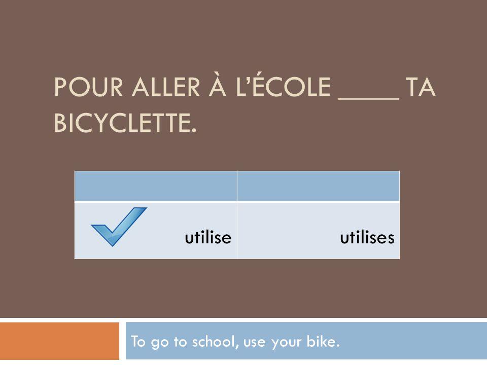 POUR ALLER À LÉCOLE ____ TA BICYCLETTE. To go to school, use your bike. utiliseutilises